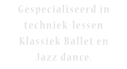 Gespecialiseerd in techniek-lessen Klassiek Ballet en Jazz dance.